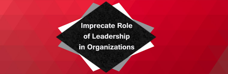 Imprecate Role of Leadership in Organizations